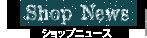 Shop News ショップニュース
